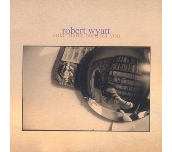 Robert Wyatt – Solar flares burn for you